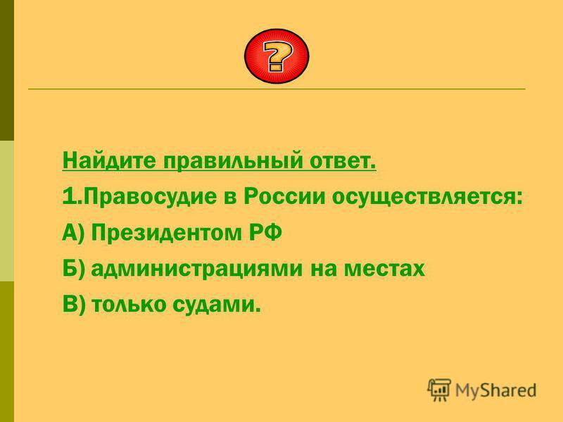 Найдите правильный ответ. 1. Правосудие в России осуществляется: А) Президентом РФ Б) администрациями на местах В) только судами.
