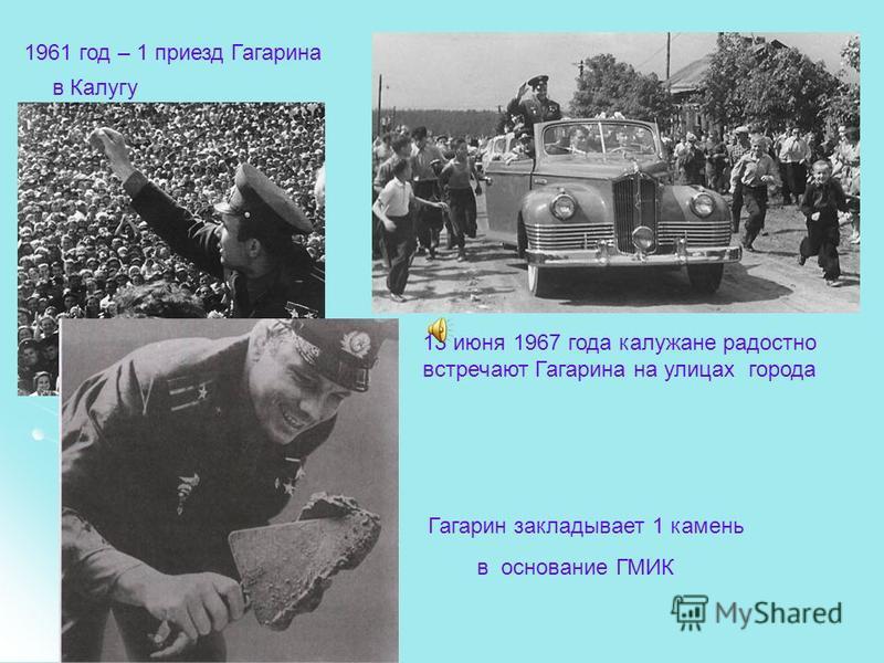 1961 год – 1 приезд Гагарина в Калугу 13 июня 1967 года калужане радостно встречают Гагарина на улицах города Гагарин закладывает 1 камень в основание ГМИК