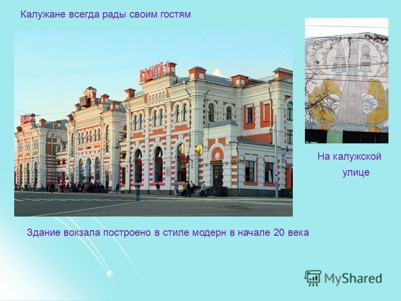 Калужане всегда рады своим гостям Здание вокзала построено в стиле модерн в начале 20 века На калужской улице
