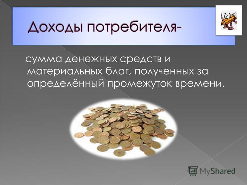 сумма денежных средств и материальных благ, полученных за определённый промежуток времени.
