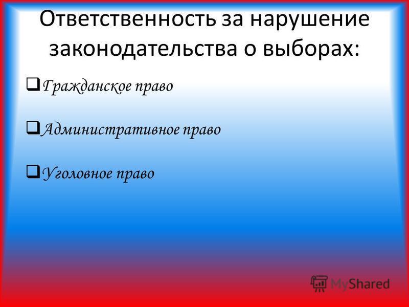 Ответственность за нарушение законодательства о выборах: Гражданское право Административное право Уголовное право