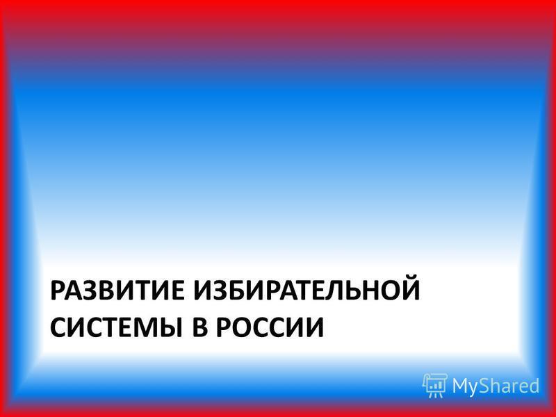 РАЗВИТИЕ ИЗБИРАТЕЛЬНОЙ СИСТЕМЫ В РОССИИ