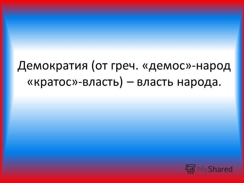 Демократия (от греч. «демос»-народ «кратос»-власть) – власть народа.