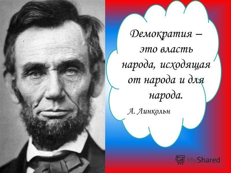 Демократия – это власть народа, исходящая от народа и для народа. А. Линкольн
