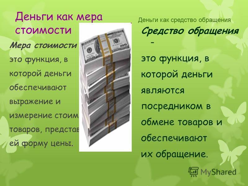 Деньги как мера стоимости Мера стоимости это функция, в которой деньги обеспечивают выражение и измерение стоимости товаров, представляя ей форму цены. Деньги как средство обращения Средство обращения - это функция, в которой деньги являются посредни