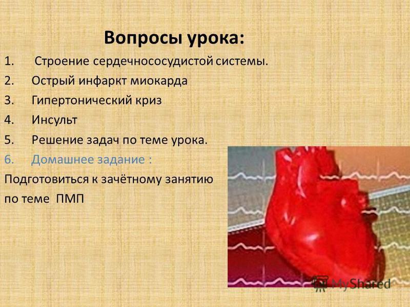 Вопросы урока: 1. Строение сердечно сосудистой системы. 2. Острый инфаркт миокарда 3. Гипертонический криз 4. Инсульт 5. Решение задач по теме урока. 6. Домашнее задание : Подготовиться к зачётному занятию по теме ПМП