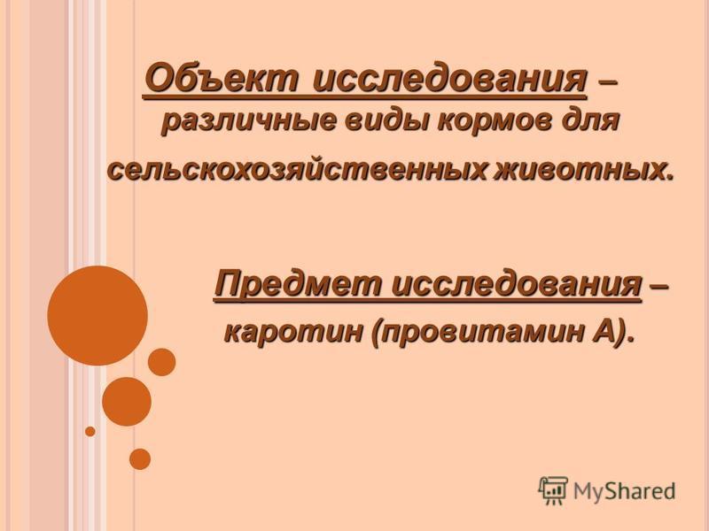 Объект исследования – различные виды кормов для сельскохозяйственных животных. Предмет исследования – Предмет исследования – каротин (провитамин А). каротин (провитамин А).
