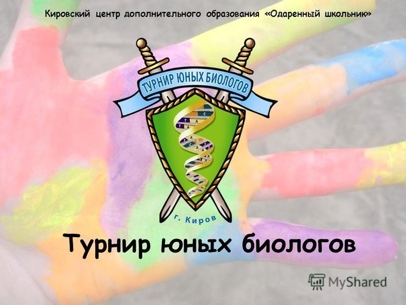 Турнир юных биологов Кировский центр дополнительного образования «Одаренный школьник»