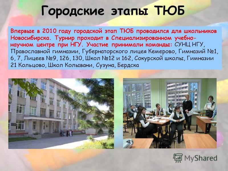 Городские этапы ТЮБ Впервые в 2010 году городской этап ТЮБ проводился для школьников Новосибирска. Турнир проходит в Специализированном учебно- научном центре при НГУ. Участие принимали команды: СУНЦ НГУ, Православной гимназии, Губернаторского лицея