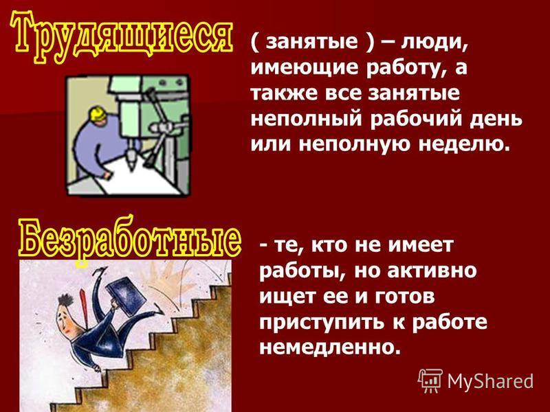 ( занятые ) – люди, имеющие работу, а также все занятые неполный рабочий день или неполную неделю. - те, кто не имеет работы, но активно ищет ее и готов приступить к работе немедленно.