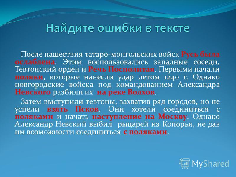После нашествия татаро-монгольских войск Русь была ослаблена. Этим воспользовались западные соседи, Тевтонский орден и Речь Посполитая. Первыми начали поляки, которые нанесли удар летом 1240 г. Однако новгородские войска под командованием Александра