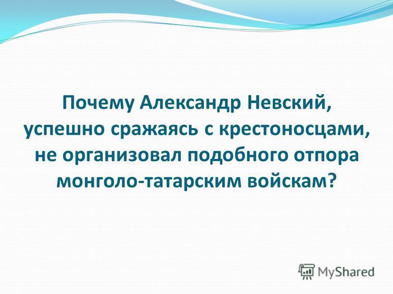 Почему Александр Невский, успешно сражаясь с крестоносцами, не организовал подобного отпора монголо-татарским войскам?