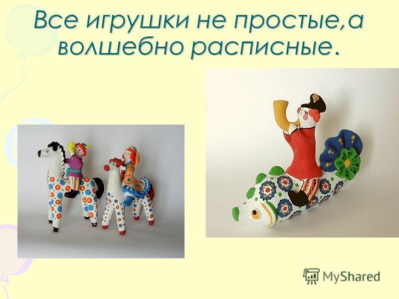 Все игрушки не простые,а волшебно расписные.