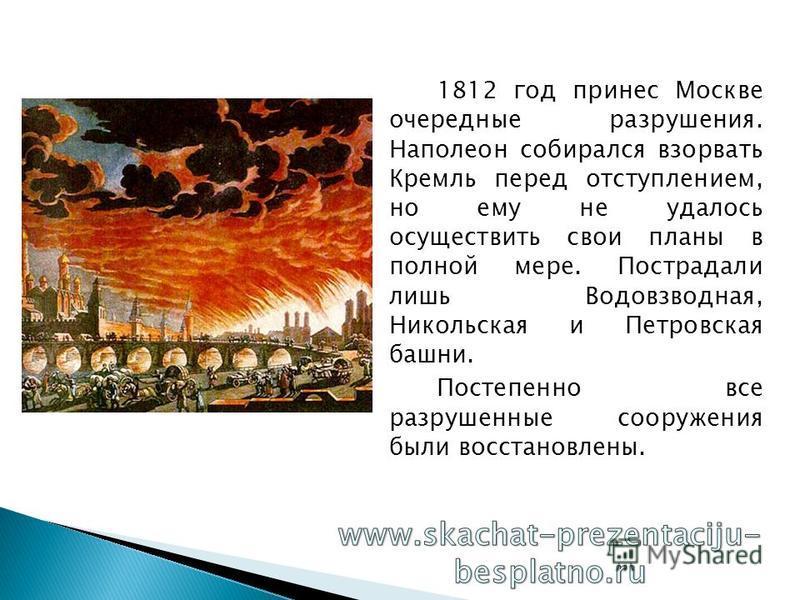 1812 год принес Москве очередные разрушения. Наполеон собирался взорвать Кремль перед отступлением, но ему не удалось осуществить свои планы в полной мере. Пострадали лишь Водовзводная, Никольская и Петровская башни. Постепенно все разрушенные сооруж