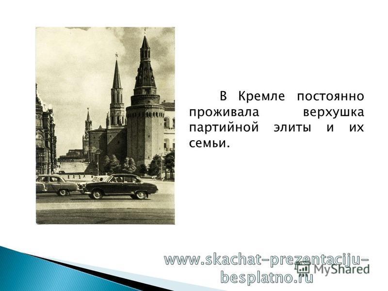 В Кремле постоянно проживала верхушка партийной элиты и их семьи.