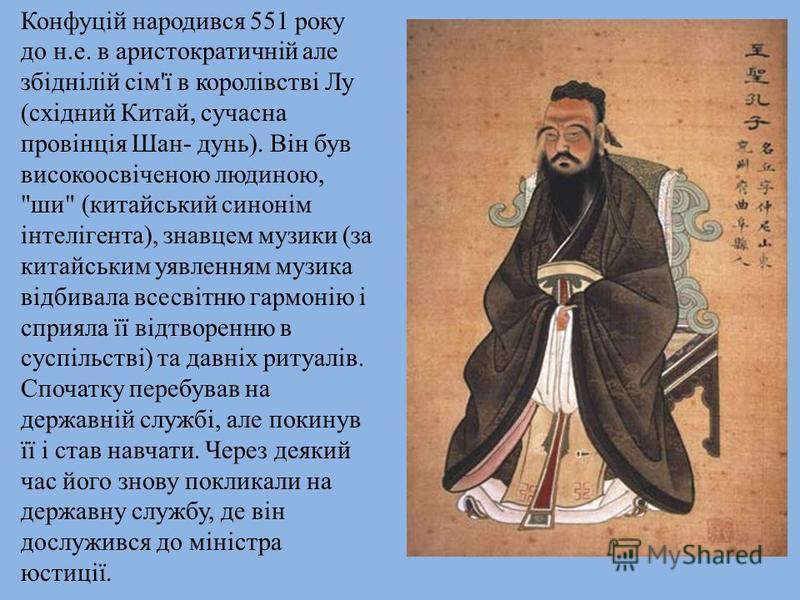 Конфуцій народився 551 року до н.е. в аристократичній але збіднілій сім'ї в королівстві Лу (східний Китай, сучасна провінція Шан- дунь). Він був високоосвіченою людиною,