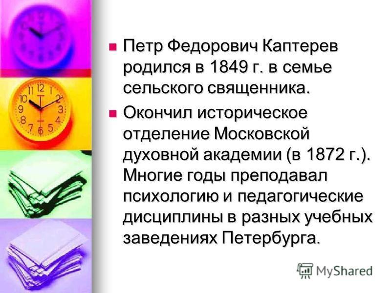 Петр Федорович Каптерев родился в 1849 г. в семье сельского священника. Петр Федорович Каптерев родился в 1849 г. в семье сельского священника. Окончил историческое отделение Московской духовной академии (в 1872 г.). Многие годы преподавал психологию