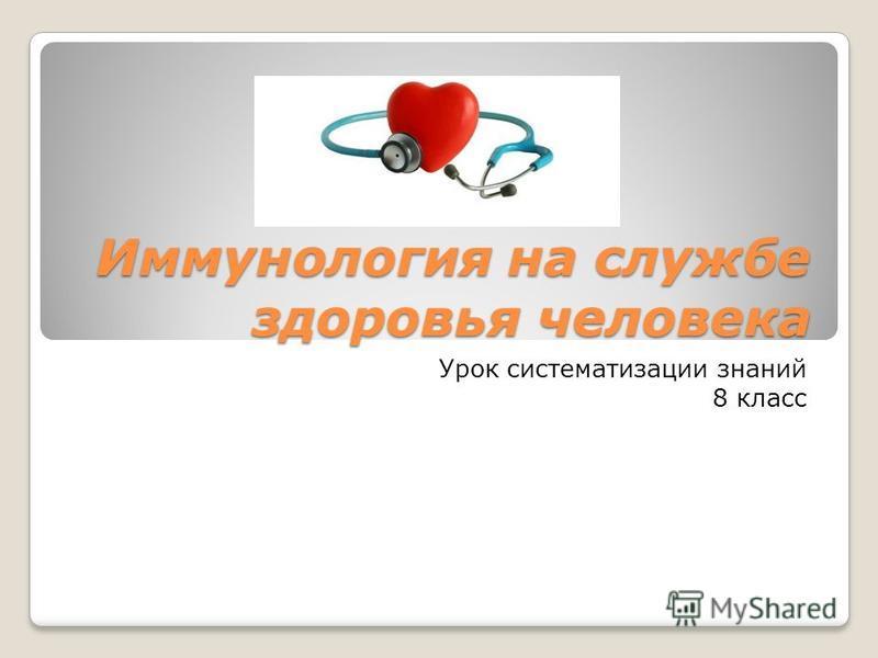 Иммунологея на службе здоровья человека Урок систематизации знаний 8 класс