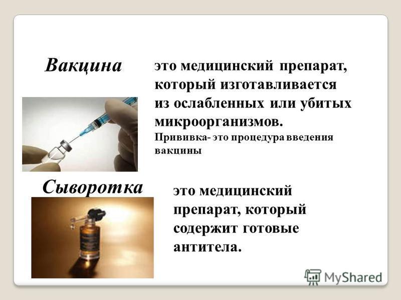 Вакцина это медицинский препарат, который изготавливается из ослабленных или убитых микроорганизмов. Прививка- это процедура введения вакцины Сыворотка это медицинский препарат, который содержит готовые антитела.