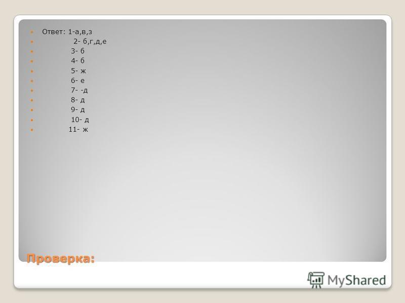 Проверка: Ответ: 1-а,в,з 2- б,г,д,е 3- б 4- б 5- ж 6- е 7- -д 8- д 9- д 10- д 11- ж