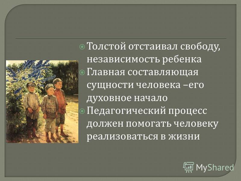 Толстой отстаивал свободу, независимость ребенка Главная составляющая сущности человека – его духовное начало Педагогический процесс должен помогать человеку реализоваться в жизни