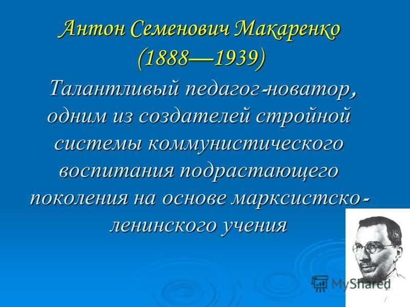 Антон Семенович Макаренко (18881939) Талантливый педагог - новатор, одним из создателей стройной системы коммунистического воспитания подрастающего поколения на основе марксистско - ленинского учения