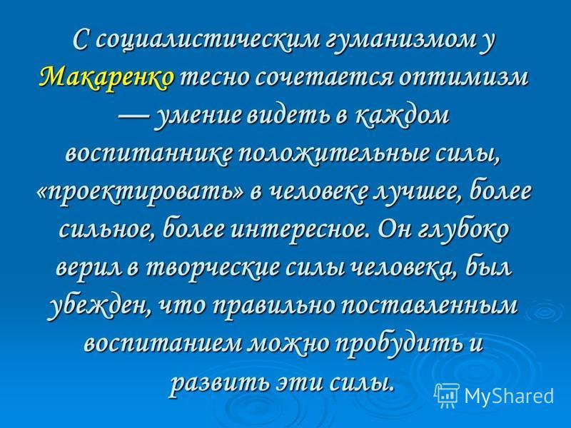 С социалистическим гуманизмом у Макаренко тесно сочетается оптимизм умение видеть в каждом воспитаннике положительные силы, «проектировать» в человеке лучшее, более сильное, более интересное. Он глубоко верил в творческие силы человека, был убежден,