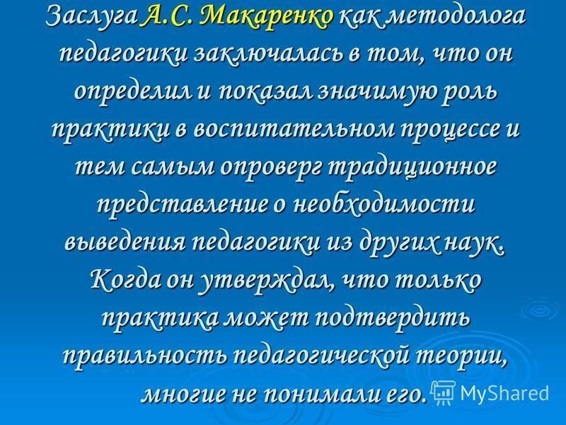 Заслуга А.С. Макаренко как методолога педагогики заключалась в том, что он определил и показал значимую роль практики в воспитательном процессе и тем самым опроверг традиционное представление о необходимости выведения педагогики из других наук. Когда