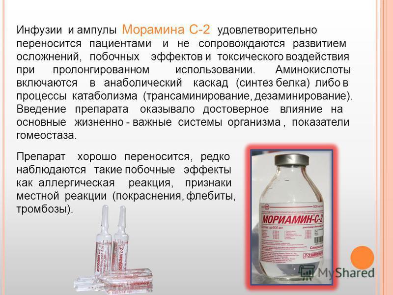Инфузии и ампулы Морамина С-2 удовлетворительно переносится пациентами и не сопровождаются развитием осложнений, побочных эффектов и токсического воздействия при пролонгированном использовании. Аминокислоты включаются в анаболический каскад (синтез б