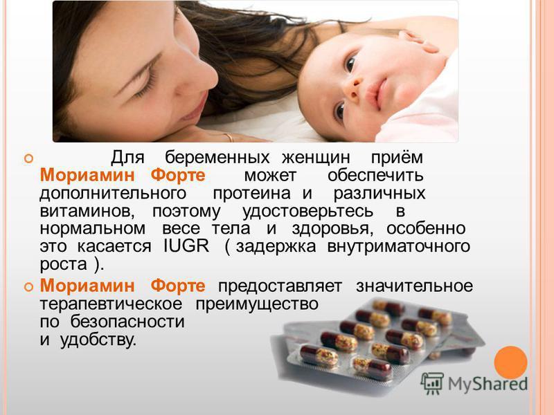Для беременных женщин приём Мориамин Форте может обеспечить дополнительного протеина и различных витаминов, поэтому удостоверьтесь в нормальном весе тела и здоровья, особенно это касается IUGR ( задержка внутриматочного роста ). Мориамин Форте предос