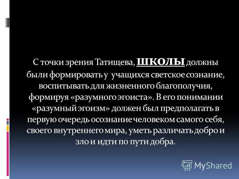 С точки зрения Татищева, учитель- не только преподаватель общеобразовательных и специальных дисциплин, но и воспитатель молодежи, который готовит ее к полноценной жизни в обществе и к труду. Он должен подходить к ученикам с учетом их индивидуальных с