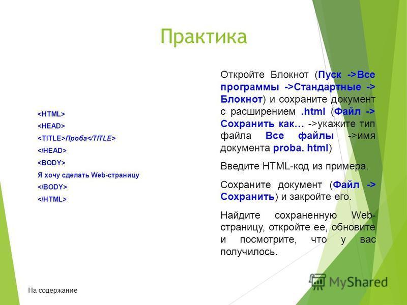 Практика Откройте Блокнот (Пуск ->Все программы ->Стандартные -> Блокнот) и сохраните документ с расширением.html (Файл -> Сохранить как… ->укажите тип файла Все файлы ->имя документа proba. html) Введите HTML-код из примера. Сохраните документ (Файл