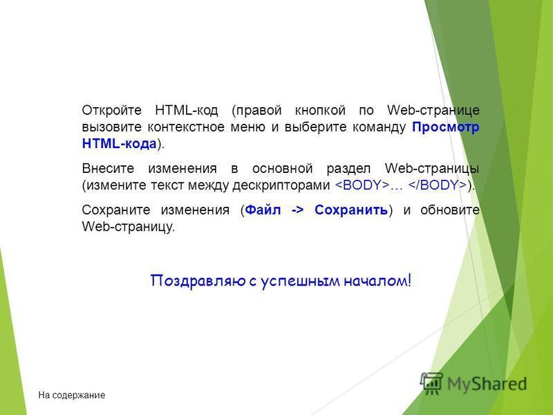 Откройте HTML-код (правой кнопкой по Web-странице вызовите контекстное меню и выберите команду Просмотр HTML-кода). Внесите изменения в основной раздел Web-страницы (измените текст между дескрипторами … ). Сохраните изменения (Файл -> Сохранить) и об