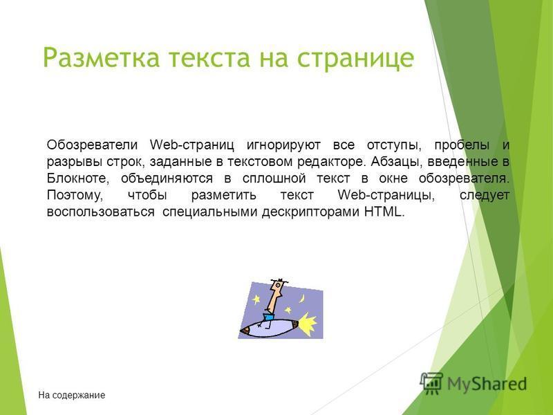 Разметка текста на странице Обозреватели Web-страниц игнорируют все отступы, пробелы и разрывы строк, заданные в текстовом редакторе. Абзацы, введенные в Блокноте, объединяются в сплошной текст в окне обозревателя. Поэтому, чтобы разметить текст Web-