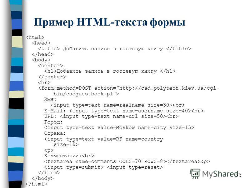 20 Пример HTML-текста формы Добавить запись в гостевую книгу Добавить запись в гостевую книгу <form method=POST action=
