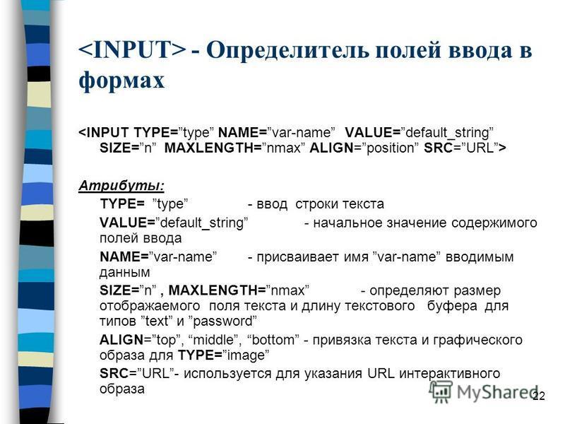 22 - Определитель полей ввода в формах Атрибуты: TYPE= type - ввод строки текста VALUE=default_string- начальное значение содержимого полей ввода NAME=var-name- присваивает имя var-name вводимым данным SIZE=n, MAXLENGTH=nmax- определяют размер отобра