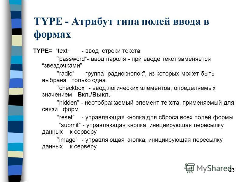23 TYPE - Атрибут типа полей ввода в формах TYPE= text - ввод строки текста password- ввод пароля - при вводе текст заменяется звездочками radio- группа радиокнопок, из которых может быть выбрана только одна checkbox - ввод логических элементов, опре