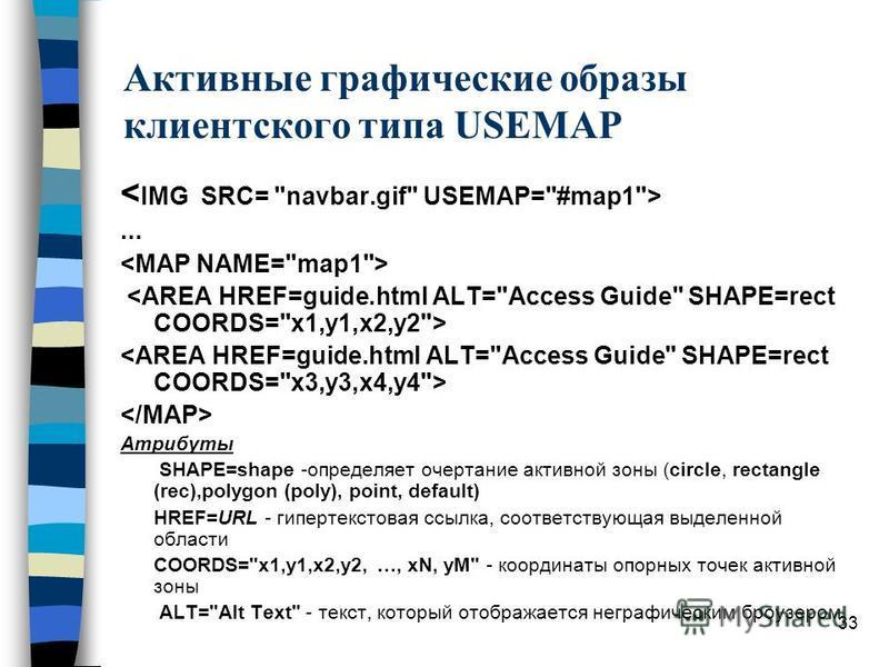 33 Активные графические образы клиентского типа USEMAP... Атрибуты SHAPE=shape -определяет очертание активной зоны (circle, rectangle (rec),polygon (poly), point, default) HREF=URL - гипертекстовая ссылка, соответствующая выделенной области COORDS=