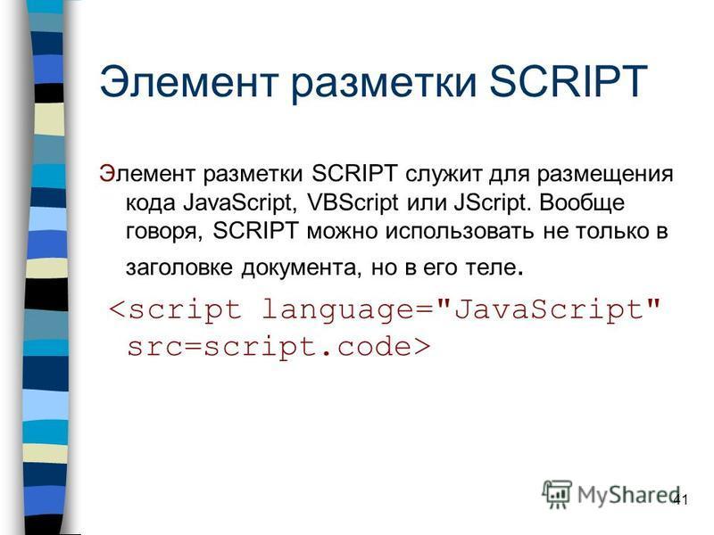 41 Элемент разметки SCRIPT Элемент разметки SCRIPT служит для размещения кода JavaScript, VBScript или JScript. Вообще говоря, SCRIPT можно использовать не только в заголовке документа, но в его теле.