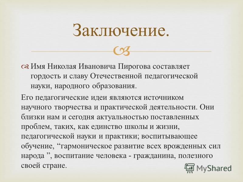 Имя Николая Ивановича Пирогова составляет гордость и славу Отечественной педагогической науки, народного образования. Его педагогические идеи являются источником научного творчества и практической деятельности. Они близки нам и сегодня актуальностью