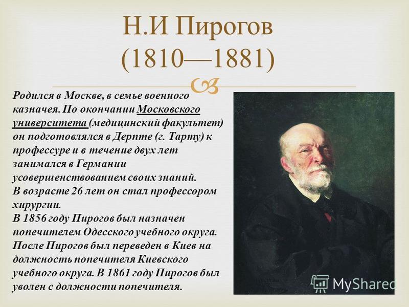 Н. И Пирогов (18101881) Родился в Москве, в семье военного казначея. По окончании Московского университета (медицинский факультет) он подготовлялся в Дерпте (г. Тарту) к профессуре и в течение двух лет занимался в Германии усовершенствованием своих з