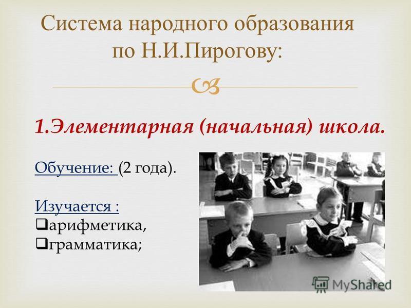 Система народного образования по Н. И. Пирогову : 1. Элементарная (начальная) школа. Обучение: (2 года). Изучается : арифметика, грамматика;