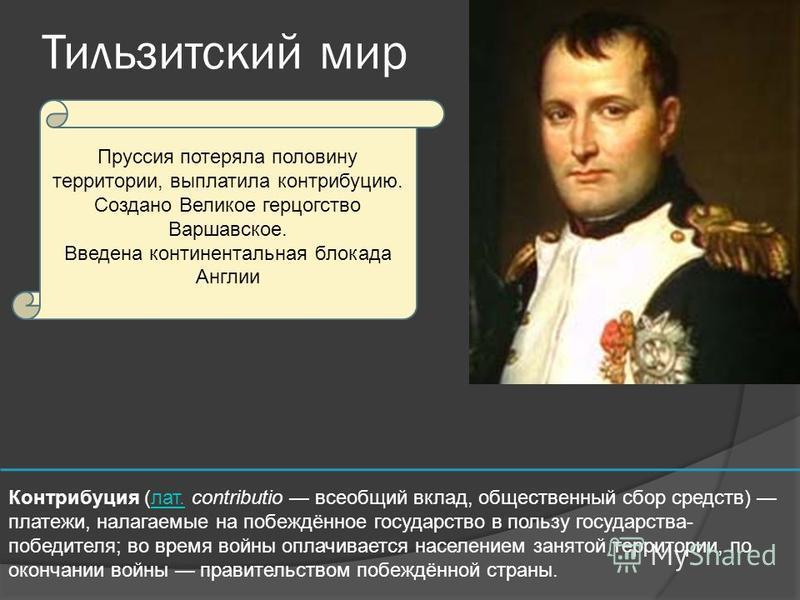 Тильзитский мир Пруссия потеряла половину территории, выплатила контрибуцию. Создано Великое герцогство Варшавское. Введена континентальная блокада Англии Контрибуция (лат. contributio всеобщий вклад, общественный сбор средств) платежи, налагаемые на