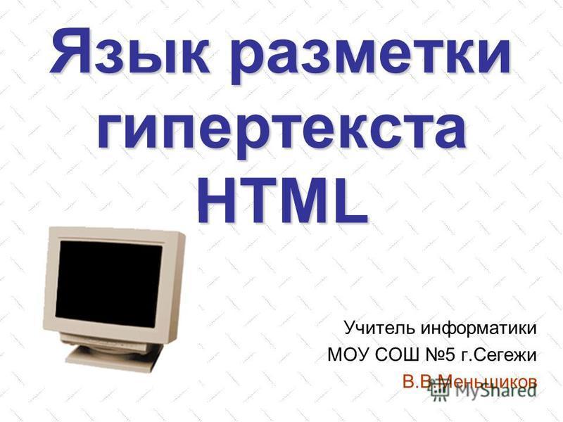 Язык разметки гипертекста HTML Учитель информатики МОУ СОШ 5 г.Сегежи В.В.Меньшиков