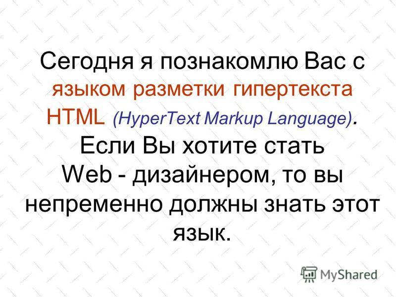 Сегодня я познакомлю Вас с языком разметки гипертекста HTML (HyperText Markup Language). Если Вы хотите стать Web - дизайнером, то вы непременно должны знать этот язык.