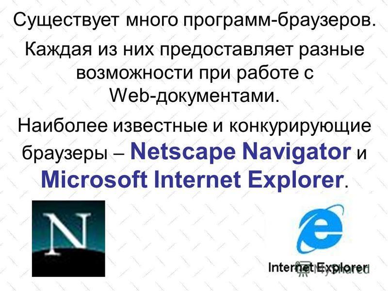 Существует много программ-браузеров. Каждая из них предоставляет разные возможности при работе с Web-документами. Наиболее известные и конкурирующие браузеры – Netscape Navigator и Microsoft Internet Explorer.