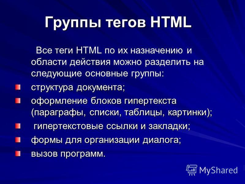 Группы тегов HTML Группы тегов HTML Все теги HTML по их назначению и области действия можно разделить на следующие основные группы: структура документа; оформление блоков гипертекста (параграфы, списки, таблицы, картинки); гипертекстовые ссылки и зак