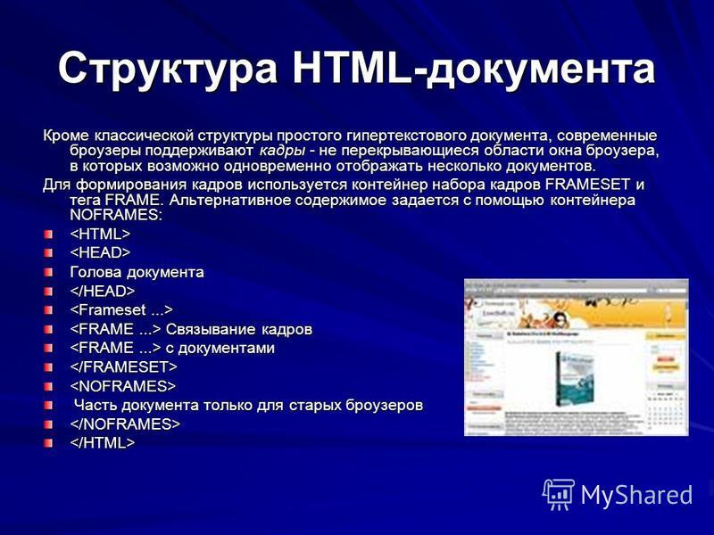 Структура HTML-документа Кроме классической структуры простого гипертекстового документа, современные броузеры поддерживают кадры - не перекрывающиеся области окна броузера, в которых возможно одновременно отображать несколько документов. Для формиро
