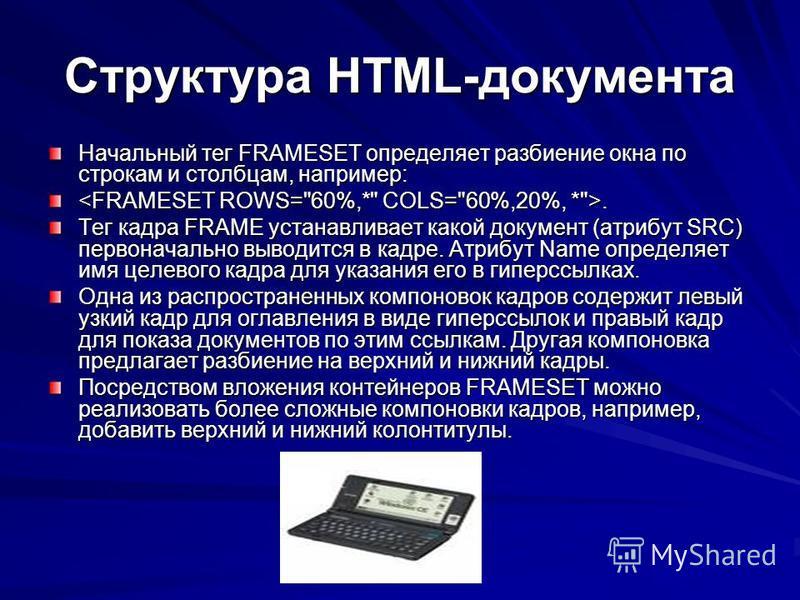 Структура HTML-документа Начальный тег FRAMESET определяет разбиение окна по строкам и столбцам, например:.. Тег кадра FRAME устанавливает какой документ (атрибут SRC) первоначально выводится в кадре. Атрибут Name определяет имя целевого кадра для ук