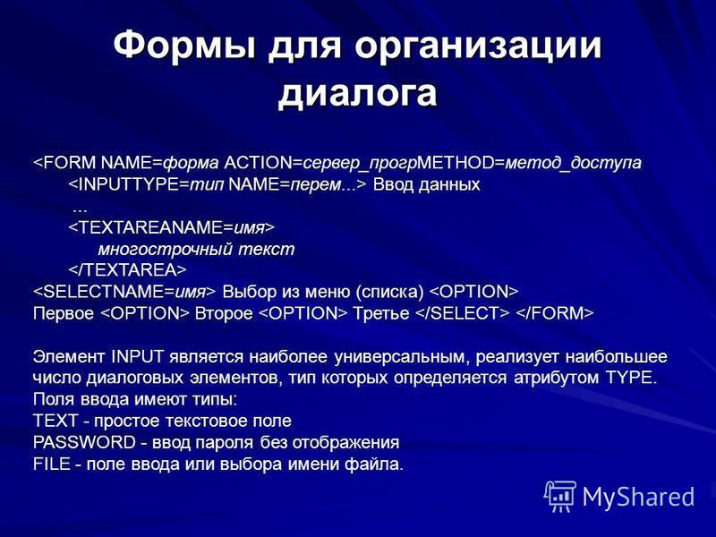 Формы для организации диалога <FORM NAME=форма ACTION=сервер_прогрMETHOD=метод_доступа Ввод данных... многострочный текст Выбор из меню (списка) Первое Второе Третье Элемент INPUT является наиболее универсальным, реализует наибольшее число диалоговых